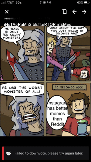 Why can't I? It's dead: 7:16 PM  AT&T 5GE  63%  r/memc  İNSTAGRAM iS ÞETTER fOR mEMes  WHAT ABOUT THE GUY  YOU JUST KILLED 10  SECONDS AGO?  ME BLADE  IS ONLY  FER KILLIN'  MONSTERS  10 SECONDS AGO:  HE WAS THE WORST  MONSTER OF ALL!  nstagram  has better  memes  than  Reddit  Failed to downvote, please try again later. Why can't I? It's dead