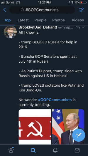 Kim Jong-Un, Twitter, and Videos: 7% 17%  12:27 PM  l Sprint LTE  Q #GOPCommunists  People  Photos  Videos  Top  Latest  BrooklynDad Defiant! @mmp... 1h  All I know is:  - trump BEGGED Russia for help in  2016  Buncha GOP Senators spent last  July 4th in Russia  - As Putin's Puppet, trump sided with  Russia against US in Helsinki  - trump LOVES dictators like Putin and  Kim Jong-Un.  No wonder #GOPCommunists is  currently trending. I hate twitter