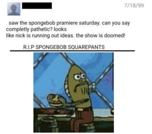 This was posted the day after the first episode of SpongeBob premiered: 7/18/99  saw the spongebob pramiere saturday. can you say  completly pathetic? looks  like nick is running out ideas. the show is doomed!  R.I.P SPONGEBOB SQUAREPANTS This was posted the day after the first episode of SpongeBob premiered