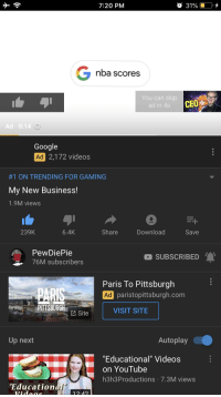 "Christmas, Google, and Nba: 7:20 PM  nba scores  You can skip  ad in 4s  CEO  Ad 0:14  Google  Ad 2,172 videos  #1 ON TRENDING FOR GAMING  My New Business!  1.9M views  239K  6.4K  Share  Download  Save  PewDiePie  76M subscribers  SUBSCRIBED  Paris To Pittsburgh  paristopittsburgh.com  TO  PITTSBURGH  VISIT SITE  Site  Up next  Autoplay  ""Educational"" Videos  on YouTube  h3h3Productions 7.3M views  Education  12.42"