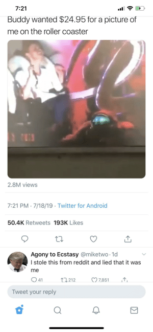 Android, Reddit, and Twitter: 7:21  Buddy wanted $24.95 for a picture of  me on the roller coaster  2.8M views  7:21 PM 7/18/19 Twitter for Android  50.4K Retweets 193K Likes  Agony to Ecstasy @miketwo 1d  I stole this from reddit and lied that it was  me  7,851  11212  41  Tweet your reply He lied