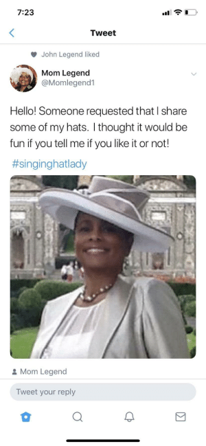 Hello, John Legend, and Twitter: 7:23  Tweet  John Legend liked  Mom Legend  @Momlegend1  Hello! Someone requested that I share  some of my hats. I thought it would be  fun if you tell me if you like it or not!  #singinghatlady  Mom Legend  Tweet your reply Mama Legend Been on Twitter 5 Minutes and She Already the GOAT 💁🏽‍♀️💁🏽‍♀️💁🏽‍♀️