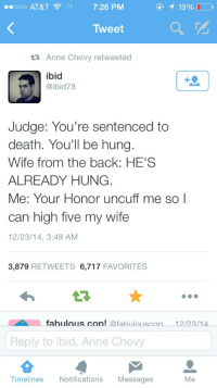 Death, Wife, and Back: 7:26 PM  Tweet  t  Anne Chovy retweeted  ibid  @ibid78  Judge: You're sentenced to  death. You'll be hung  Wife from the back: HE'S  ALREADY HUNG  Me: Your Honor uncuff me so I  can high five my wife  12/23/14, 3:49 AM  3,879 RETWEETS 6,717 FAVORITES  fabulous.con! afabulouscon 12/23/14  Reply to ibid, Anne Chovy  Timelines  No  tifications Messages  Me