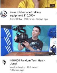 Random, All, and Hmmm: 7:26  was robbed at e3. all my  equipment $10,000+  GhostRobo 61K views 3 days ago  VIVE  11:25  $10,000 Random Tech Haul  June!  randomfrankp 29K views  18 hours ago hmmm