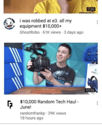 MeIRL, Random, and All: 7:26  was robbed at e3. all my  equipment $10,000+  GhostRobo 61K views 3 days ago  VIVE  11:25  $10,000 Random Tech Haul  June!  randomfrankp 29K views  18 hours ago meirl