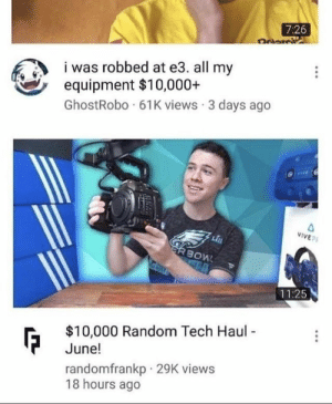 Random, All, and  Hours: 7:26  was robbed at e3. all my  equipment $10,000+  GhostRobo 61K views 3 days ago  VIVEP  11:25  $10,000 Random Tech Haul  June!  randomfrankp 29K views  18 hours ago Suspicious