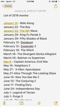 Upcoming movies in 2016: 7:27 PM  30%, D  OO  Sprint LTE  Notes  January 8, 2016 at 7:26 PM  List of 2016 movies  January 15  Ride Along  January 22- The Boy  January 22- The 5th  Wave  January 29- King Fu Panda 3  January 29- Fifty Shades of Black  February 12- Deadpool  February 12- Zoolander 2  February 19- The Witch  March 18- The Divergent Series:Allegiant  March 25- Batman vs Superman  May 6 Captain America: Civil War  May 10- Neighbors 2  May 27- en: Apocalypse  May 27-Alice Through The Looking Glass  June 10- Now You See Me 2  June 10- The Conjuring 2  June 17- Finding Dory  June 24- Independence Day  July 1- Legend of Tarzan  July 1- Purge 3 Upcoming movies in 2016