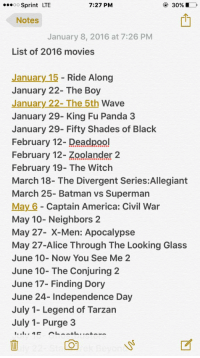 upcoming movies in 2016😍: 7:27 PM  O 30%, D  OO  Sprint LTE  Notes  January 8, 2016 at 7:26 PM  List of 2016 movies  January 15  Ride Along  January 22- The Boy  January 22- The 5th  Wave  January 29- King Fu Panda 3  January 29- Fifty Shades of Black  February 12- Deadpool  February 12- Zoolander 2  February 19- The Witch  March 18- The Divergent Series:Allegiant  March 25- Batman vs Superman  May 6 Captain America: Civil War  May 10- Neighbors 2  May 27- X-Men: Apocalypse  May 27-Alice Through The Looking Glass  June 10- Now You See Me 2  June 10- The Conjuring 2  June 17- Finding Dory  June 24- Independence Day  July 1- Legend of Tarzan  July 1- Purge 3 upcoming movies in 2016😍