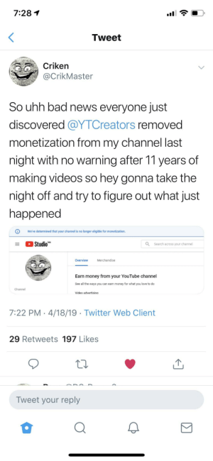Fuck YouTube. Pewds and the 9 year old army can we save Criken and his money?: 7:28  Tweet  Criken  @CrikMaster  So uhh bad news everyone just  discovered @YTCreators removed  monetization from my channel last  night with no warning after 11 years of  making videos so hey gonna take the  night off and try to figure out what just  happened  We've determined that your channel is no longer eligible for monetization.  Studio  Search across your channel  Overvieww  Merchandise  Earn money from your YouTube channel  can earn money for what you love to do  See all the ways you  Channel  Video advertisina  7:22 PM 4/18/19 Twitter Web Client  29 Retweets 197 Likes  Tweet your reply  0 Fuck YouTube. Pewds and the 9 year old army can we save Criken and his money?