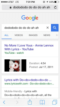 God bless Google. Pt 2: 7:31 PM  AT&T LTE  dodododo do do do ah ah C  Google  dodododo do do do ah ah  ALL  VIDEOS  IMAGES  NEWS  No More I Love Yous Annie Lennox  With Lyrics YouTube  YouTube watch  Duration  4:54  Posted: Jul 17, 2011  Lyrics with Do+do +dodo+do+ do...  www.lyrics with com >Do+do+dodo+do+...  Mobile-friendly  Lyrics with  Do do dodo do do do ah+ah, all the God bless Google. Pt 2