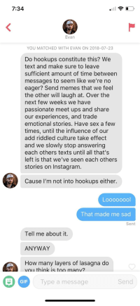 Gif, Instagram, and Memes: 7:34  Evan  YOU MATCHED WITH EVAN ON 2018-07-23  Do hookups constitute this? We  text and make sure to leave  sufficient amount of time between  messages to seem like we're no  eager? Send memes that we feel  the other will laugh at. Over the  next few weeks we have  passionate meet ups and share  our experiences, and trade  emotional stories. Have sex a few  times, until the influence of our  add riddled culture take effect  and we slowly stop answering  each others texts until all that's  left is that we've seen each others  stories on Instagram  Cause I'm not into hookups either.  That made me sad  Sent  Tell me about it  ANYWAY  How many layers of lasagna do  vou think is too manv?  GIF  Type a message  Send My bio is 'not looking for hookups'