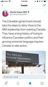 "<p><a href=""http://allthecanadianpolitics.tumblr.com/post/171577996099/im-with-charlie-tbh-at-this-point-the-nra-is"" class=""tumblr_blog"">allthecanadianpolitics</a>:</p>  <blockquote><p>I'm with Charlie, tbh.</p>  <p>At this point the NRA is a terrorist organization.</p></blockquote>  <p>I want you to explain to me, right now, using specifics, how the hell the NRA is a terrorist organization.</p>: 7:34 PM  * 51%  Tweet  Charlie Angus NDP  @CharlieAngusNDP  The Canadian government should  take the steps to deny Visas to the  NRA leadership from entering Canada  They have a long history of trying to  influence Canadian politics and their  growing extremist language requires  Canada to take action.  The NRA is a  terrorist organization.  PAID FOR BY MAD DOG PAC  Tweet your reply <p><a href=""http://allthecanadianpolitics.tumblr.com/post/171577996099/im-with-charlie-tbh-at-this-point-the-nra-is"" class=""tumblr_blog"">allthecanadianpolitics</a>:</p>  <blockquote><p>I'm with Charlie, tbh.</p>  <p>At this point the NRA is a terrorist organization.</p></blockquote>  <p>I want you to explain to me, right now, using specifics, how the hell the NRA is a terrorist organization.</p>"