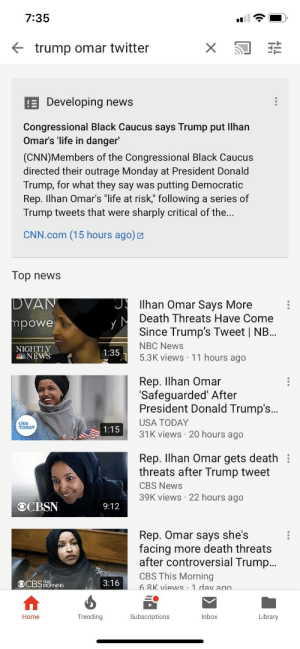 "cnn.com, Donald Trump, and Life: 7:35  Ktrump omar twitter  E Developing news  Congressional Black Caucus says Trump put llhan  Omar's 'life in danger  (CNN)Members of the Congressional Black Caucus  directed their outrage Monday at President Donald  Trump, for what they say was putting Democratic  Rep. Ilhan Omar's ""life at risk,"" following a series of  Trump tweets that were sharply critical of the.  CNN.com (15 hours ago)  Top neWS  llhan Omar Says More  Death Threats Have Come  Since Trump's Tweet 