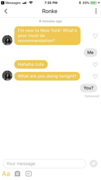 Cute, Gif, and New York: 7:35 PM  Ronke  8 minutes ago  Messages .1  89%  I'm new to New York! What's  your must do  recommendation?  Me  Hahaha cute  What are you doing tonight?  You?  Delivered  Your message  Aa  GIF Fingers crossed
