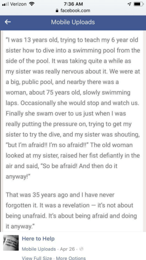 "Fear and bravery via /r/wholesomememes https://ift.tt/304rc4q: 7:36 AM  l Verizon  facebook.com  Mobile Uploads  ""I was 13 years old, trying to teach my 6 year old  sister how to dive into a swimming pool from the  side of the pool. It was taking quite a while as  my sister was really nervous about it. We were at  a big, public pool, and nearby there was a  woman, about 75 years old, slowly swimming  laps. Occasionally she would stop and watch us.  Finally she swam over to us just when I was  really putting the pressure on, trying to get my  sister to try the dive, and my sister was shouting,  ""but I'm afraid!! I'm so afraid!!"" The old woman  looked at my sister, raised her fist defiantly in the  air and said, ""So be afraid! And then do it  anyway!""  That was 35 years ago and I have never  forgotten it. It was a revelation - it's not about  being unafraid. It's about being afraid and doing  it anyway.""  Here to Help  art never  comes fro  happiness  Mobile Uploads Apr 26  View Full Size More Options Fear and bravery via /r/wholesomememes https://ift.tt/304rc4q"