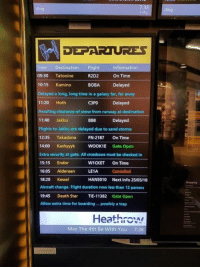 Heathrow airport... even in their fantasy they have delayed flights #MayTheFourth https://9gag.com/gag/a8o6NW6?ref=fbpic: 7:38  4 Ma  ding  ding  ime Destination Flight  09:30 Tatooine  10:15 Kamino  Information  R2D2  On Time  BOBA Delayed  layed a long, long time in a galaxy far, far away  11:20 Hoth  Awaiting clearance of snow from runway at destination  11:40 Jakku  Flights to Jakku are delayed due to sand storms  12:35 Takadona FN-2187 On Time  14:00 Kashyyyk WOOK1E Gate Open  Extra security at gate. All crossbows must be checked in  15:15 Endor  16:05 Alderaan  18:20 Kessel  Aircraft change. Flight duration now less than 12 parsecs  19:45 Death Star TIE-11382 Gate Open  Allow extra time for boarding.. possibly a trap  C3PO  Delayed  BB8  Delayed  WICKET  LE1A  HANS010  On Time  Cancelled  Next info 25/05/18  Heathro  May The 4th Be With You  7:38 Heathrow airport... even in their fantasy they have delayed flights #MayTheFourth https://9gag.com/gag/a8o6NW6?ref=fbpic