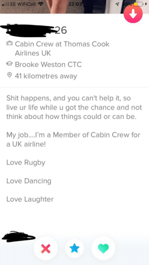 I was a member*: 7 38%  EE WiFiCall  22:03  26  Cabin Crew at Thomas Cook  Airlines UK  Brooke Weston CTC  41 kilometres away  Shit happens, and you can't help it, so  live ur life while u got the chance and not  think about how things could or can be.  My job....I'm a Member of Cabin Crew for  a UK airline!  Love Rugby  Love Dancing  Love Laughter  X I was a member*