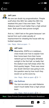 Cheating, Espn, and Football: 7:40 1  Alerts  Jeff Lann  No one can doubt my prognostication. People  scoff when this SEC fan called the SEC the  weakest this year it has ever been. That  Alabama wasn't much better than a high school  team. Both points were proven tonight.  And no, I didn't bet on the game because l am  barred from such under penalty of  imprisonment for cheating the house with my  football expertise  Like Reply Mark as spam 7h  Jeff Lann  Meanwhile, ESPN is in meltdown,  crisis-mode over how to explain how  their home team from their home  network got so thoroughly defeated  outright in the first half, so badly that  the stadium was half empty when the  third quarter began. There was never  any doubt Clemson was going to win,  the question was by how much they  would run up the score by.  Like Reply Mark as spam 2 7h  Joe Sullivan  You lost me when you said Alabama  wasn't much better than a high school  team  Like Reply Mark as spam  9. 7h  Next Dabo Proves Greatness with Historic Beatdown