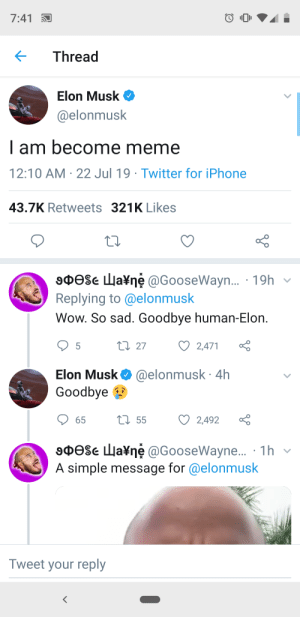 Iphone, Meme, and Reddit: 7:41  Thread  Elon Musk  @elonmusk  I am become meme  12:10 AM 22 Jul 19 Twitter for iPhone  43.7K Retweets 321K Likes  X  9Dese La¥ne @GooseWayn... 19h  Replying to @elonmusk  Wow. So sad. Goodbye human-Elon  L 27  5  2,471  Elon Musk  @elonmusk. 4h  Goodbye  L55  65  2,492  sDese la¥ne @GooseWayne... 1h  A simple message for @elonmusk  X  Tweet your reply Is Elon Musk even real?