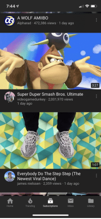 videogamedunkey: 7:44  03  MIBO  Alpharad 472,386 views 1 day ago  3:27  Super Duper Smash Bros. Ultimate  videogamedunkey 2,001,970 views  1 day ago  1:07  Everybody Do The Step Step (The  Newest Viral Dance)  james nielssen 2,359 views 1 day ago  Home  Trending  Subscriptions  Inbox  Library