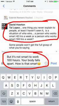 "The definition of ""smart"" includes not killing your self to gain wealth.: 7:47 AM  ...oo Verizon  100%  Comments  Yesterday at 6:53 PM Like Reply Message  Gabriel Romero Replied  3 Replies  David Howton  OUARE  OURON  HIT  Tai Lopez  one thing you never explain to  people, at least haven't seen it, is a  situation of who wins  a person who works  smart 40 hrs a week or a person who works  smart 100 hrs a week?  Some people won't get the full grasp of  what you're saying  But it's not smart to work  100 hours. Your body falls  apart. How is that smart  Post  Q W E R T Y U I O P  A S D F G H J K L  Z X C V B N M  123 (S  space  return The definition of ""smart"" includes not killing your self to gain wealth."