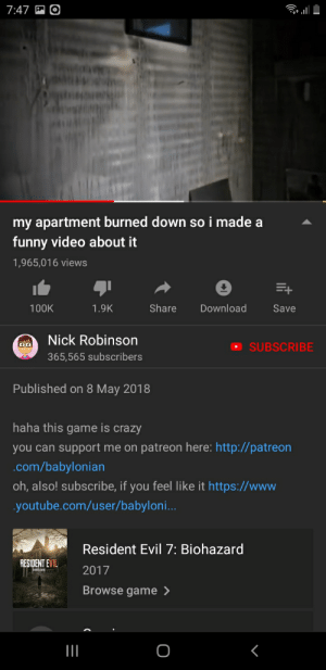 Crazy, Funny, and youtube.com: 7:47 F  my apartment burned down so i made a  funny video about it  1,965,016 views  100K  1.9K  Share  Download  Save  Nick Robinson  SUBSCRIBE  365,565 subscribers  Published on 8 May 2018  haha this game is crazy  on patreon here: http://patreon  you can support me  .com/babylonian  oh, also! subscribe, if you feel like it https://www  youtube.com/user/babyloni...  Resident Evil 7: Biohazard  RESIDENT EVIL  2017  Browse game > Youtube actually thought that this was a game