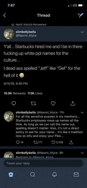 "All I see is Billys and Meghans by ciphersammy MORE MEMES: 7:47  LTE  Thread  ti Nabill Abdulla Retweeted  slimbellybella  Naomi_Alyce  Y'all... Starbucks hired me and I be in there  fucking up white ppl names for the  culture  I dead ass spelled ""Jeff"" like ""Gef"" for the  hell of it  9/15/18, 9:46 PM  18.9K Retweets 113K Likes  slimbellybella @Naomi_Alyce 11h  For all the sensitive pussies in my mentions..  Starbucks employees mess up names all the  time. As long as we can call the name out  spelling doesn't matter. Also, it's not a direct  policy to ask for your name... it's like a tradition  now so stfu and enjoy your Pike..  14t171 3,106  slimbellybella @Naomi_Alyce 6h  Tweet your reply All I see is Billys and Meghans by ciphersammy MORE MEMES"