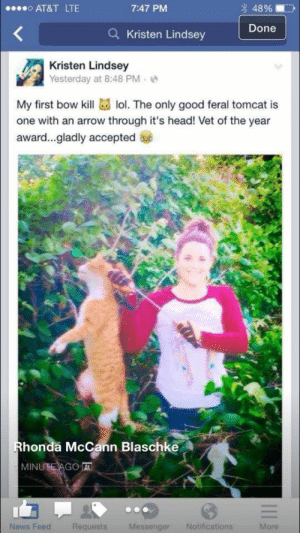 """frost-jack:  thesquirrelisonfire:  androgynousxghoul:  50shadesofmyblackass:  reireisworld:  maybe-its-neighbelline:  TAKE A MOMENT OF YOUR TIME TO LOOK AT THIS.   This is a veterinarian. An actual person who went through schooling to get a job to """"save animals"""". She is going around and shootings feral cats in her neighbourhood with a bow and arrow.  Is your cat an outdoor cat? He might end up like this one. Is your cat lost? He might end up like this one too.   IM ASKING YOUR HELP!   This girl needs to be FIRED from her job. This is just absolutely disgusting. Feel free to send her a message on Facebook if that's what you'd like to do even! Make her feel ASHAMED.  I don't know details about who she is or what she does exactly but I knew that THIS NEEDS TO GET AROUND.  So just FYI this woman did indeed get fired from the clinic that she worked at. And what's worse is that the cat she killed was someone's pet. They're currently determining whether she'll get charged with animal cruelty. I hope so, the Sheriff seems on board with the idea.  I can't even comprehend the blatant stupidity of this. Not even just the fact she is a veterinarian practicing animal cruelty, but why post evidence of this shit on your social media account in the first place???  SIGNAL BOOST!  This woman needs to get her license completely revoked AND face jail time because I dont know if this is illegal in america but premeditated animal cruelty is sign of something really wrong going on with them and is straight up murder, especially considering she dares call herself a vet  Oh my god please let me put an arrow through this cunts fucking head: 7:47 PM  48%  0000 AT&T LTE  Done  Kristen Lindsey  Kristen Lindsey  Yesterday at 8:48 PM  My first bow kill lol. The only good feral tomcat is  one with an arrow through it's head! Vet of the year  award..gladly accepted  Rhonda McCann Blaschke  MINUTE AGO I  News Feed  Requests  Messenger  More  Notifications frost-jack:  thesquirrelisonfire:  androgyno"""