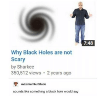 "Memes, Holes, and Black: 7:48  Why Black Holes are not  Scary  by Sharkee  350,512 views 2 years ago  maximumbuttitude  sounds like something a black hole would say <p>Why Serial Killers are not Scary via /r/memes <a href=""http://ift.tt/2IumQve"">http://ift.tt/2IumQve</a></p>"