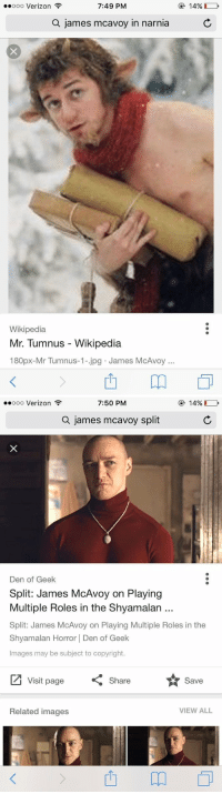 Funny, Verizon, and Wikipedia: 7:49 PM  ooooo Verizon  a james mcavoy in narnia  Wikipedia  Mr. Tumnus Wikipedia  180px-Mr Tumnus-1- jpg James McAvo  14%   7:50 PM  14%  ooooo Verizon  a james mcavoy split  Den of Geek  Split: James McAvoy on Playing  Multiple Roles in the Shyamalan  Split: James McAvoy on Playing Multiple Roles in the  Shyamalan Horror Den of Geek  Images may be subject to copyright.  Visit page  Share  Save  VIEW ALL  Related images Are you shook or are you shook