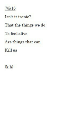 Alive, Ironic, and Target: 7/5/13  Isn't it ironic?  That the things we do  To feel alive  Are things that can  Kill us  (k.h) a-perfect-suicid3:  ~