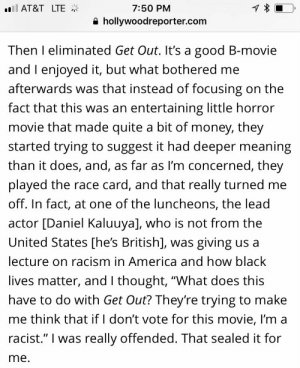 "America, Black Lives Matter, and Fucking: 7:50 PM  e hollywoodreporter.com  Il AT&T LTE  Then I eliminated Get Out. It's a good B-movie  and I enjoyed it, but what bothered me  afterwards was that instead of focusing on the  fact that this was an entertaining little horror  movie that made quite a bit of money, they  started trying to suggest it had deeper meaning  than it does, and, as far as I'm concerned, they  played the race card, and that really turned me  off. In fact, at one of the luncheons, the lead  actor [Daniel Kaluuya], who is not from the  United States [he's British], was giving us a  lecture on racism in America and how black  lives matter, and I thought, ""What does this  have to do with Get Out? They're trying to make  me think that if I don't vote for this movie, I'm a  racist."" I was really offended. That sealed it for  me elandrialore: beachdeath: an anonymous oscar voter discussing her ballot with the hollywood reporter jesus fucking christ I like how they have no problem voting for sexual predators, but someone who says black lives matter is beyond the pale."