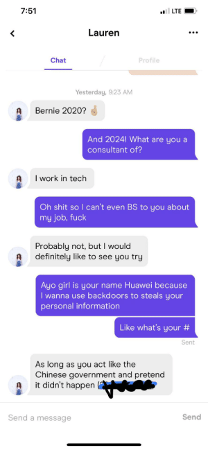 It worked boys: 7:51  I LTE  Lauren  Chat  Profile  Yesterday, 9:23 AM  Bernie 2020?  And 2024! What are you a  consultant of?  I work in tech  Oh shit so I can't even BS to you about  my job, fuck  Probably not, but I would  definitely like to see you try  Ayo girl is your name Huawei because  I wanna use backdoors to steals your  personal information  Like what's your #  Sent  As long  as you act like the  Chinese government and pretend  it didn't happen  Send  Send a message It worked boys