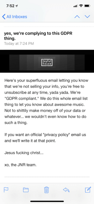 """The best privacy policy update.: 7:52 1  All Inboxes  yes, we're complying to this GDPR  thing  Today at 7:24 PM  oyfu  noise  Here's your superfluous email letting you know  that we re not selling your info, you're free to  unsubscribe at any time, yada yada. We're  """"GDPR compliant."""" We do this whole email list  thing to let you know about awesome music  Not to shittily make money off of your data or  whatever... we wouldn't even know how to do  such a thing  If you want an official """"privacy policy"""" email us  and we'll write it at that point.  Jesus fucking christ.  xo, the JNR team The best privacy policy update."""