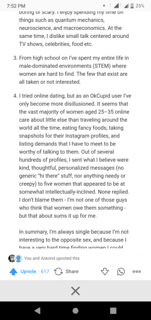 """Creepy, Dating, and Food: 7:52 PM  25%  Doring or scary. T enjoy spending my ime on  things such as quantum mechanics,  neuroscience, and macroeconomics. At the  same time, I dislike small talk centered around  TV shows, celebrities, food etc.  3. From high school on I've spent my entire life in  male-dominated environments (STEM) where  women are hard to find. The few that exist are  all taken or not interested.  4. I tried online dating, but as an OkCupid user l've  only become more disillusioned. It seems that  the vast majority of women aged 25-35 online  care about little else than traveling around the  world all the time, eating fancy foods, taking  snapshots for their Instagram profiles, and  listing demands that I have to meet to be  worthy of talking to them. Out of several  hundreds of profiles, I sent what I believe were  kind, thoughtful, personalized messages (no  generic """"hi there"""" stuff, nor anything needy or  creepy) to five women that appeared to be at  somewhat intellectually-inclined. None replied.  I don't blame them - I'm not one of those guys  who think that women owe them something  but that about sums it up for me.  In summary, I'm always single because I'm not  interesting to the opposite sex, and because I  have a verv hard time findina women.  cOuld  You and Aravind upvoted this  Share  Upvote 617  X Well come across the quora answer of why i am single."""