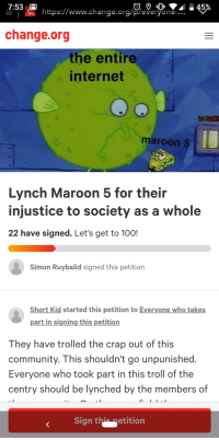 Anaconda, Community, and Internet: 7:53  .45%  https://www.change.ora/p/evervone-...  change.org  the entire  internet  maroon 5  Lynch Maroon 5 for their  injustice to society as a whole  22 have signed. Let's get to 100!  Simon Ruybalid signed this petition  Short Kid started this petition to Everyone who takes  part in signing this petition  They have trolled the crap out of this  community. This shouldn't go unpunished  Everyone who took part in this troll of the  centry should be lynched by the members of  Sign this Retition