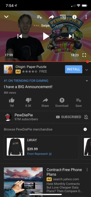 Love, Phone, and Free: 7:54  eEEPIE'S  Swipe  MUTATOA  17:59  18:23  LL  Chigiri: Paper Puzzle  INSTALL  Ad  FREE  #1 ON TRENDING FOR GAMING  I have a BIG Announcement!  8M views  +  Share  Download  1M  8.5K  Save  PewDiePie  SUBSCRIBED N  97M subscribers  Browse PewDiePie merchandise  LWIAY  WIAY  $39.99  From Represent  00  Contract-Free Phone  Plans  Ad search.yahoo.com  Hate Monthly Contracts  But Love Cheaper Data  Plans? Then Compare .. When pewdiepies lwiay gets #1 on trending for gaming...