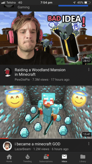 God, Minecraft, and Home: 7:54 pm  Telstra 4G  7 45%  Gaming  BADIDEAI  28:57  Raiding a Woodland Mansion  in Minecraft  PewDiePie 7.3M viewS 17 hours ago  15:41  i became a minecraft GOD  LazarBeam 1.2M views 6 hours ago  Trending  Home  Subscriptions  Inbox  Library  HC Number 1 trending ain't going anywhere boisssss
