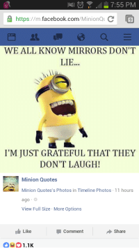 Somehow lower quality minion quotes: 7:55 PM  A https  facebook.com  Minional c  T9  WE ALL KNOW MIRRORS DON'T  LIE  I'M JUST GRATEFUL THAT THEY  DON'T LAUGH!  Minion Quotes  Minion Quotes's Photos in Timeline Photos 11 hours  ago  View Full Size More Options  I Like  Share  Comment  1.1K Somehow lower quality minion quotes