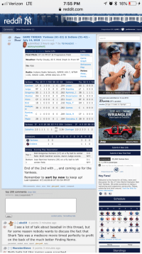 Aaron Judge: 7:55 PM  a reddit.com  Verizon LTE  70 * 16%  reddit M  Comments Other Disc  I preferences | logout  Game GAME THREAD: Yankees (61-32) @Indians (51-42)  23 Thread July 14, 2018 (self.NYYankees)  submitted 3 hours ago * by Yankeebot -  announcement  Yankees @Indians Game Info  First Pitch: 07:15 PM ET @Progressive Field  Weather: Partly Cloudy, 83 F, Wind 3mph In From RF Graph  Gameday  Strikezone  TV: FOX  Notes:  Radio: Indians Radio Network, WMMS 100.7, WTAM  1100, WADO 1280, WFAN 660/101.9 FM  Home  Yankees Pos AB R H RBI BB SO BA Indians  Pos AB R H RB  SS 1 0 00  udge RF 1 1 10 00 279 BrantleyLF1 000  Gregorius Sss 1 1 1 3 00262 Ramirez, J 3B 1 1 1 1  Stanton DH 1 0 00 0 0 .275 Encarnacion 1B 1 0 00  RF 0-0-00  18 1 000 0 0 .218 Mejia, F DH 1 0 00  С 1000  Gardner LF 0 1001 0 254 Lindor  10 years as a Yankee (10-and-5 rights)  this post was submitted on 14 Jul 2018  23 points (97% upvoted)  shortlink: https://redd.it/8yw5g  CF 1 000 0 1 251 Guyer  3B 1 000 0 0 .282 Gomes  THE ALL NEW  Romine,  WRANGLER  More open-air freedom  C 1 0 0 0 0 0 .269 Davis, R CF 1 000  2B 1 000 01.184 Gonzalez, E 2B 0 0 00  Yankees IP HR ER BB SO P-S ERA Indians IP HRER BB SO  3.36 Clevinger 2.0233 1 2  Linescore  Yankees  Jeep  BUILD &PRICE  Submit A New Link  Inning  Scoring Play Description  Didi Gregorius homers (17) on a fly ball to center  field. Brett Gardner scores. Aaron Judge scores  3-0  Submit A New Text Post  Bottom Jose Ramirez homers (29) on a fly ball to left  unsubscribe  25,260 Yankee fans  center field.  O 1,178 in pinstripes  Show my flair on this subreddit. It looks like:  End of the 2nd with, ,and coming up for the  Yankees.  42  Dragonslayer180  Hey Fans  Remember to sort by new to keep up!  Last Updated: 07/14/2018 07:53:54 PM ET  Welcome to the home for all links, news and  discussion for the 27 time World Champion New  York Yankees. We pride ourselves on being a  welcoming and responsive community. Please,  subscribe and stick around. Visit the 