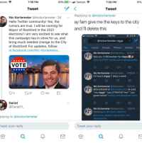 """<p>Someone isn't gonna be mayor (via /r/BlackPeopleTwitter)</p>: 7:58 PM  90%.  1-1 ill Verizon  7:58 PM  91%  Tweet  Tweet  Replying to @nickortemeier  ay fam give me the keys to the city  and l'll delete this  Nic Kortemeier @nickortemeier 2d  Hello Twitter community! Yes, the  rumors are true. I will be running for  Mayor of Rockford in the 2021  elections! I am very excited to see what  this campaign has in store for us, and  bring much needed change to the City  of Rockford! For updates, follow:  m.facebook.com/Nic-Kortemeier...  al Extended  7:08 PM  ④ 23%  Q @nickortemeier nigga  Top Latest People Photos Videos Ne  Nic Kortemeier @nickortem...-5/13/17 ﹀  See you in Milwaukee my nigga  @LILUZIVERT twitter.com/raphighiights/  VOTE  Nic Kortemeier @nickortem... 7/19/16  24 hours nigga 7 days a week  Nic Kortemeier @nickortem... .6/2/15 v  @DomDalHK12 @brenden hk2 he said  """"my nigga"""" """"you STRAIGHT bro"""" """"you  good homie"""" twitter.com/Baseball Porn/  037 145  Dariel  @DarielTL  Nic Kortemeier @nickortem. 5/5/15  Replying to @Connor Walsh11  @Connor Walsh11 @brenden_hk2  @adeejack5  plying to @nickortemeier  weet your reply  仓  Tweet your reply  0  仓 <p>Someone isn't gonna be mayor (via /r/BlackPeopleTwitter)</p>"""