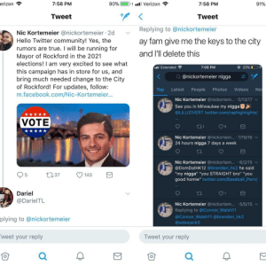 """Someone isn't gonna be mayor: 7:58 PM  90%.  1-1 ill Verizon  7:58 PM  91%  Tweet  Tweet  Replying to @nickortemeier  ay fam give me the keys to the city  and l'll delete this  Nic Kortemeier @nickortemeier 2d  Hello Twitter community! Yes, the  rumors are true. I will be running for  Mayor of Rockford in the 2021  elections! I am very excited to see what  this campaign has in store for us, and  bring much needed change to the City  of Rockford! For updates, follow:  m.facebook.com/Nic-Kortemeier...  al Extended  7:08 PM  ④ 23%  Q @nickortemeier nigga  Top Latest People Photos Videos Ne  Nic Kortemeier @nickortem...-5/13/17 ﹀  See you in Milwaukee my nigga  @LILUZIVERT twitter.com/raphighiights/  VOTE  Nic Kortemeier @nickortem... 7/19/16  24 hours nigga 7 days a week  Nic Kortemeier @nickortem... .6/2/15 v  @DomDalHK12 @brenden hk2 he said  """"my nigga"""" """"you STRAIGHT bro"""" """"you  good homie"""" twitter.com/Baseball Porn/  Dariel  @DarielTL  Nic Kortemeier @nickortem. 5/5/15  Replying to @Connor Walsh11  @Connor Walsh11 @brenden_hk2  @adeejack5  plying to @nickortemeier  weet your reply  仓  Tweet your reply  0  仓 Someone isn't gonna be mayor"""