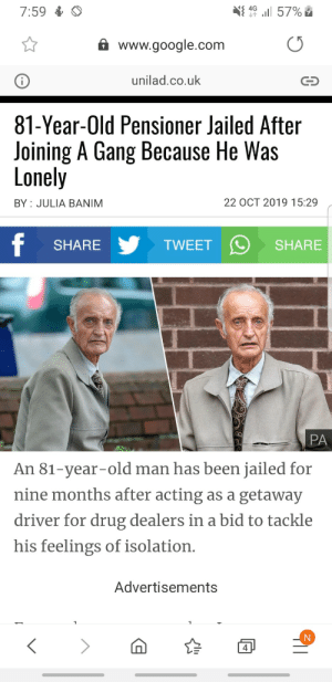 Even our pensioners are Gs: 7:59  4G  57%  www.google.com  unilad.co.uk  81-Year-Old Pensioner Jailed After  Joining A Gang Because He Was  Lonely  22 OCT 2019 15:29  BY JULIA BANIM  f  TWEET  SHARE  SHARE  PA  An 81-year-old man has been jailed for  nine months after acting as a getaway  driver for drug dealers in a bid to tackle  his feelings of isolation.  Advertisements  4 Even our pensioners are Gs