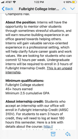 3 hour class credit for 180 hours of unpaid clerical work.: 7 60%  AT&T  1:22 PM  <Вack  Fulbright College Inter...  Champions Hall.  About the position: Interns will have the  opportunity to mentor other students  through sometimes stressful situations, and  will earn resume-building experience in an  office geared towards helping others.  Interns will gain valuable service-oriented  experience in a professional setting, which  will help clarify future career goals and work  values. We are looking for students who can  commit 12 hours per week. Undergraduate  interns will be required to enroll in 3 hours of  Fulbright Internship Credit. This is an unpaid  internship  Minimum qualifications:  Fulbright College student  45+ hours earned  Minimum 2.5 cumulative GPA  About internship credit: Students who  accept an internship with our office will  enroll in Fulbright Internship Credit (ARSC  310V). For students to earn 3 hours of  credit, they will need to log at least 180  hours this semester. Here is a link with  details about the course: http:// 3 hour class credit for 180 hours of unpaid clerical work.