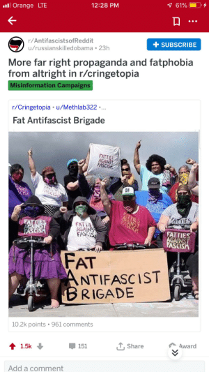 Lmao, Orange, and Propaganda: 7 61%  12:28 PM  ll Orange LTE  + SUBSCRIBE  r/AntifascistsofReddit  u/russianskilledobama 23h  More far right propaganda and fatphobia  from altright in r/cringetopia  Misinformation Campaigns  r/Cringetopia u/Methlab322..  Fat Antifascist Brigade  FATTIES  AGAINST  FASCISH  SCISA  4 AINS  ASCISI  ATIES  FASEM  FATTIES  FATTIES  ACINST  FASCISA  FAT HE  AGAINS  FASCIS  FATTIES  AGAINST  FASCISM  FAT  ANTIFASCIST  BRIGADE  10.2k points 961 comments  Award  TShare  151  1.5k  Add a comment Lmao we're all fascists now