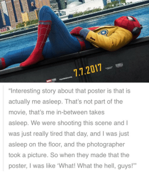 "Tumblr, Avengers, and Blog: 7.7.2017   ""Interesting story about that poster is that is  actually me asleep. That's not part of the  movie, that's me in-between takes  asleep. We were shooting this scene and l  was just really tired that day, and I was just  asleep on the floor, and the photographer  took a picture. So when they made that the  poster, I was like 'What! What the hell, guys!"" transpeter:so that iconic photo of spidey laying in front of avengers tower was actually just tom holland napping on set"