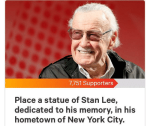 Don't let this die in new. by Dragonwild129 MORE MEMES: 7,751 Supporters  Place a statue of Stan Lee,  dedicated to his memory, in his  hometown of New York City. Don't let this die in new. by Dragonwild129 MORE MEMES
