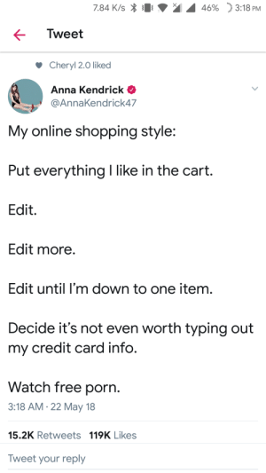 """Anna, Anna Kendrick, and Shopping: 7.84 K/s  46%  """"j 3:18 PM  Tweet  Cheryl 2.0 liked  Anna Kendrick  @AnnaKendrick47  My online shopping style:  Put everything I like in the cart.  Edit.  Edit more  Edit until I'm down to one item.  Decide it's not even worth typing out  my credit card info.  Watch free porn.  3:18 AM.22 May 18  15.2K Retweets 119K Likes  Tweet your reply Meirl"""