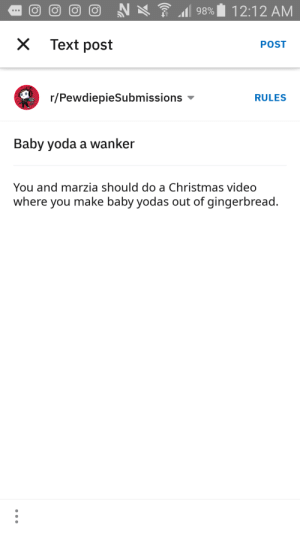 Baby yoda is a wanker: 7 98%  12:12 AM  Text post  POST  r/PewdiepieSubmissions  RULES  Baby yoda a wanker  You and marzia should do a Christmas video  where you make baby yodas out of gingerbread. Baby yoda is a wanker
