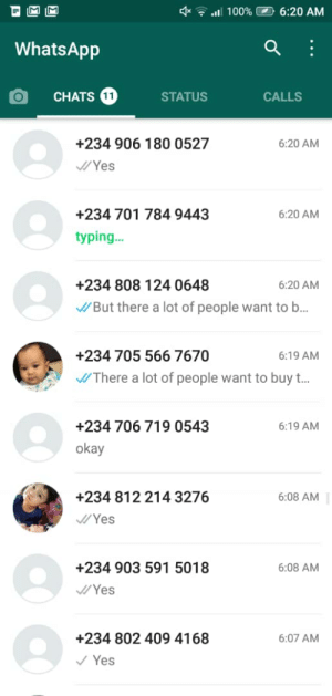"""This scammer is trying to scam me with 8 different number and the dumb part is he call me with all those number and with the same voice saying """"Transfer me 2000 dolar and my agent will come and pickup the item""""i didn't even send a location but he said they are on the way to my house: * 7 al 100% 2 6:20 AM  WhatsApp  CHATS 11  STATUS  CALLS  +234 906 180 0527  6:20 AM  /Yes  +234 701 784 9443  6:20 AM  typing.  +234 808 124 0648  6:20 AM  /But there a lot of people want to b..  +234 705 566 7670  6:19 AM  J/There a lot of people want to buy t..  +234 706 719 0543  6:19 AM  okay  +234 812 214 3276  6:08 AM  /Yes  +234 903 591 5018  6:08 AM  Yes  +234 802 409 4168  6:07 AM  V Yes This scammer is trying to scam me with 8 different number and the dumb part is he call me with all those number and with the same voice saying """"Transfer me 2000 dolar and my agent will come and pickup the item""""i didn't even send a location but he said they are on the way to my house"""